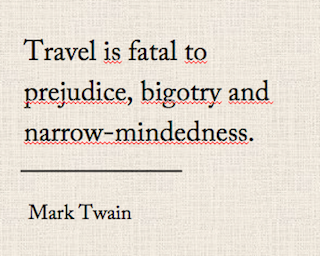 Travelquote, Reisezitat: Travel is fatal to prejudice, bigotry and narrow-mindedness. by mark Twain. Wanderhunger