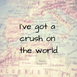 Reisezitat, Travel Quote: Reisezitat, Travel Quote: I've got a crush on the world. Wanderhunger